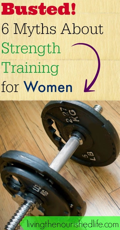 Busted 6 myths about strength training for women - livingthenourishedlife.com